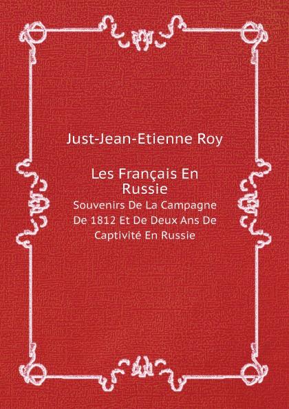 Just-Jean-Etienne Roy Les Francais En Russie. Souvenirs De La Campagne De 1812 Et De Deux Ans De Captivite En Russie mortonval histoire de la guerre de russie en 1812