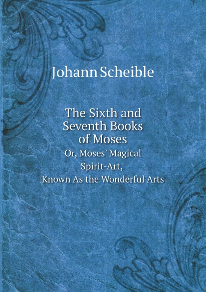 Johann Scheible The Sixth and Seventh Books of Moses. Or, Moses. Magical Spirit-Art, Known As the Wonderful Arts цена 2017