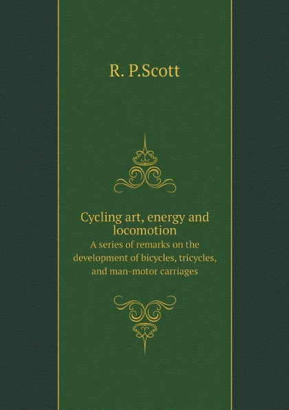 R. P.Scott Cycling art, energy and locomotion. A series of remarks on the development of bicycles, tricycles, and man-motor carriages atanu maity serpentine robot locomotion