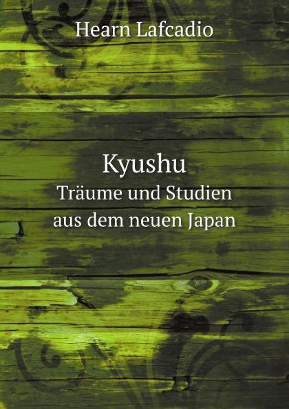 H. Lafcadio Kyushu. Traume und Studien aus dem neuen Japan
