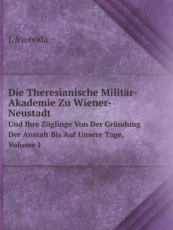 J. Svoboda Die Theresianische Militar-Akademie Zu Wiener-Neustadt. Und Ihre Zoglinge Von Der Grundung Der Anstalt Bis Auf Unsere Tage, Volume 1