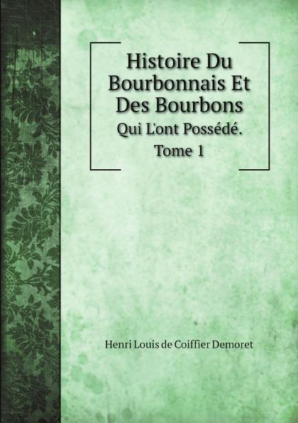 Henri Louis de Coiffier Demoret Histoire Du Bourbonnais Et Des Bourbons. Qui L.ont Possede. Tome 1