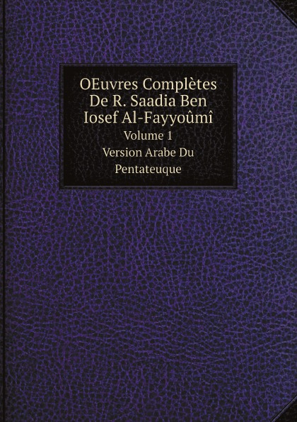 Saadia ben Joseph, Joseph Derenbourg OEuvres Completes De R. Saadia Ben Iosef Al-Fayyoumi. Volume 1. Version Arabe Du Pentateuque asgharali saadia