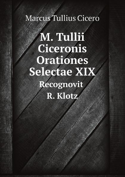 Marcus Tullius Cicero M. Tullii Ciceronis Orationes Selectae XIX. Recognovit R. Klotz klotz sc1pp02sw