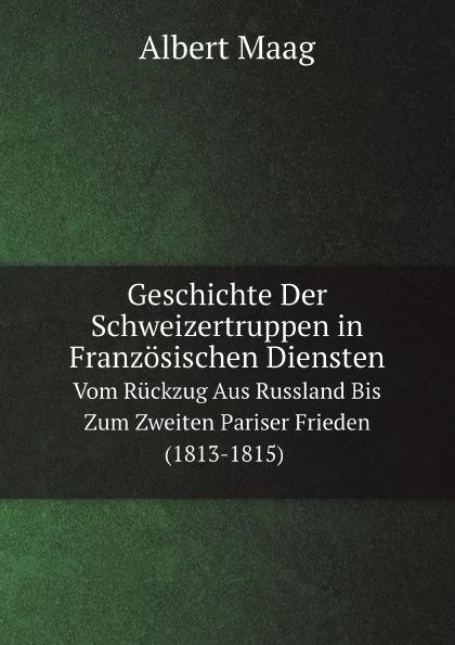 A. Maag Geschichte Der Schweizertruppen in Franzosischen Diensten. Vom Ruckzug Aus Russland Bis Zum Zweiten Pariser Frieden (1813-1815)