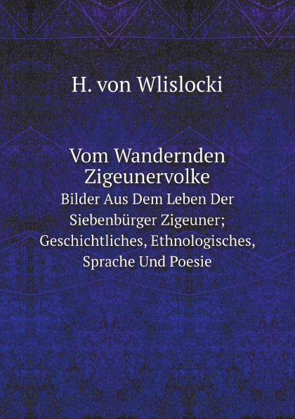H. von Wlislocki Vom Wandernden Zigeunervolke. Bilder Aus Dem Leben Der Siebenburger Zigeuner; Geschichtliches, Ethnologisches, Sprache Und Poesie