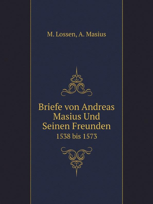 M. Lossen, A. Masius Briefe von Andreas Masius Und Seinen Freunden. 1538 bis 1573