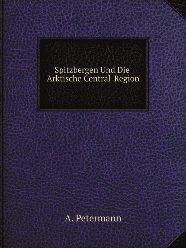 A. Petermann Spitzbergen Und Die Arktische Central-Region