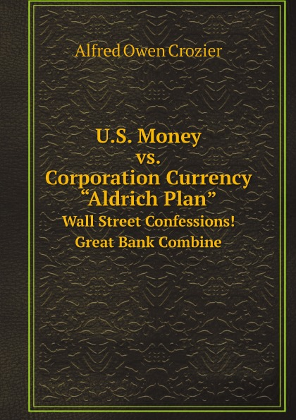Alfred Owen Crozier U.S. Money vs. Corporation Currency, .Aldrich Plan.. Wall Street Confessions. Great Bank Combine european union vs microsoft corporation