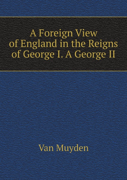 Van Muyden A Foreign View of England in the Reigns of George I. A George II van schaick george a top floor idyl