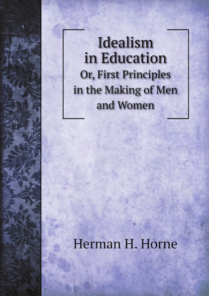 H.H. Harrell Idealism in Education. Or, First Principles in the Making of Men and Women