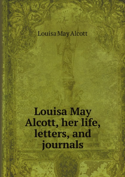 Alcott Louisa May Louisa May Alcott, her life, letters, and journals louisa may alcott little men