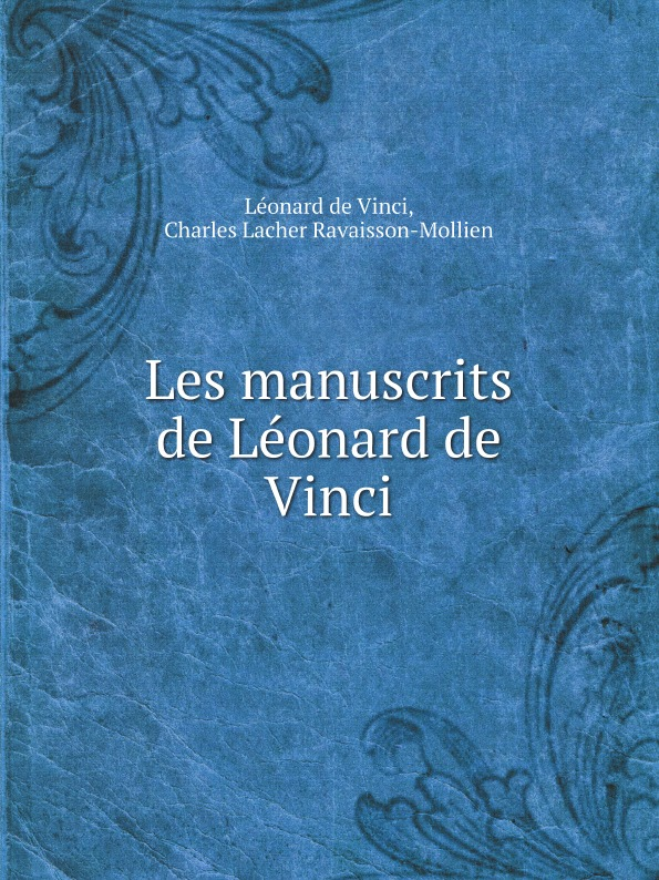L. da Vinci, Ch. L. Ravaisson-Mollien Les manuscrits de Leonard de Vinci eugène müntz leonard de vinci