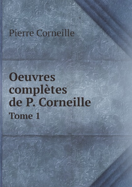 Pierre Corneille Oeuvres completes de P. Corneille. Tome 1 недорого