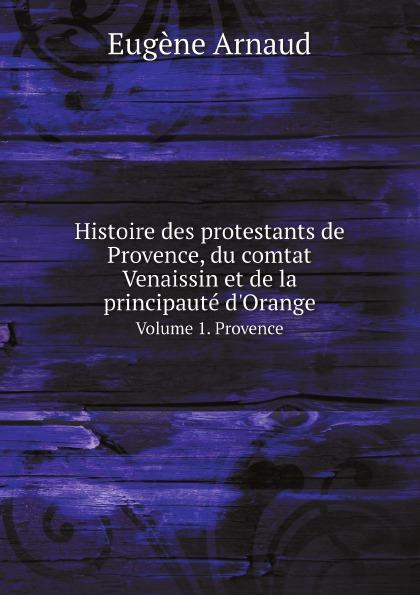 Eugène Arnaud Histoire des protestants de Provence, du comtat Venaissin et de la principaute d.Orange. Volume 1. Provence