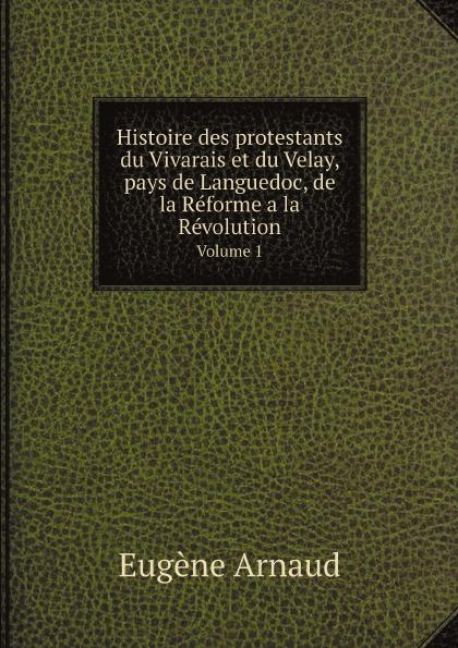 Eugène Arnaud Histoire des protestants du Vivarais et du Velay, pays de Languedoc, de la Reforme a la Revolution. Volume 1
