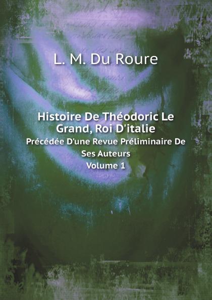 Auguste-François-Louis-Scipion de Grimoard Beauvoir Du Roure Histoire De Theodoric Le Grand, Roi D.italie. Precedee D.une Revue Preliminaire De Ses Auteurs Volume 1