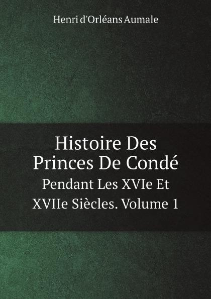 Henri d'Orléans Aumale Histoire Des Princes De Conde. Pendant Les XVIe Et XVIIe Siecles. Volume 1