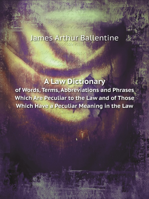 J.A. Ballentine A Law Dictionary. of Words, Terms, Abbreviations and Phrases Which Are Peculiar to the Law and of Those Which Have a Peculiar Meaning in the Law william bell a dictionary and digest of the law of scotland