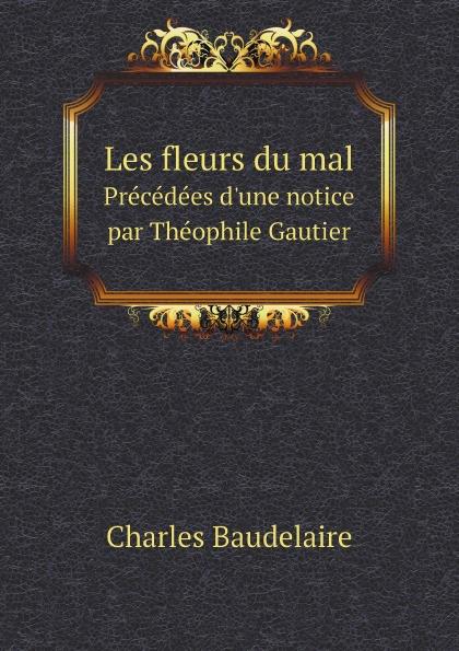 Charles Baudelaire Les fleurs du mal. Precedees d.une notice par Theophile Gautier baudelaire les fleurs du mal