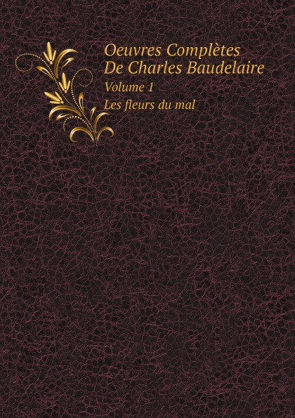 Charles Baudelaire Oeuvres Completes De Charles Baudelaire. Volume 1. Les fleurs du mal baudelaire les fleurs du mal