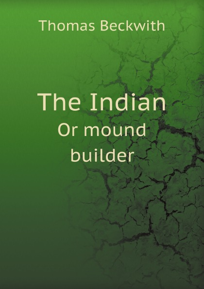 T. Beckwith The Indian. Or mound builder