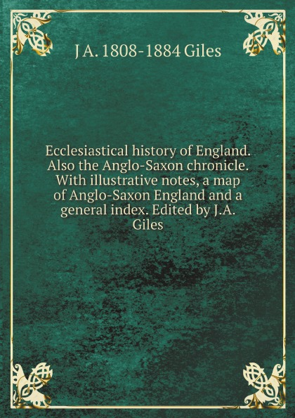 J A. 1808-1884 Giles Ecclesiastical history of England. Also the Anglo-Saxon chronicle. With illustrative notes, a map of Anglo-Saxon England and a general index. Edited by J.A. Giles неизвестный автор the anglo saxon chronicle