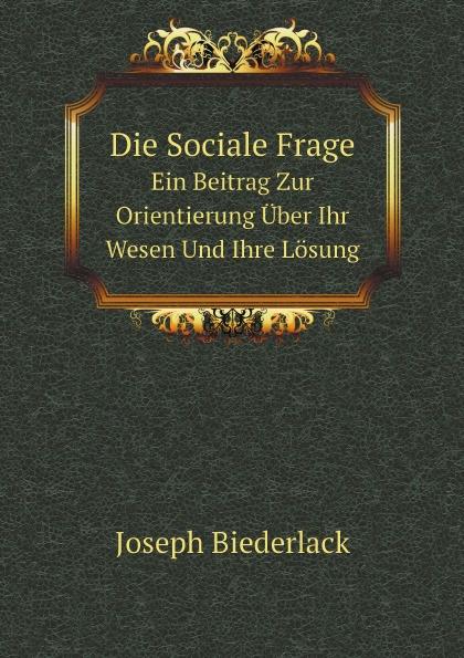 Joseph Biederlack Die Sociale Frage. Ein Beitrag Zur Orientierung Über Ihr Wesen Und Ihre Lösung