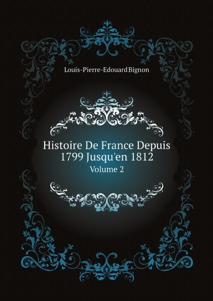 Louis-Pierre-Edouard Bignon Histoire De France Depuis 1799 Jusqu'en 1812. Volume 2