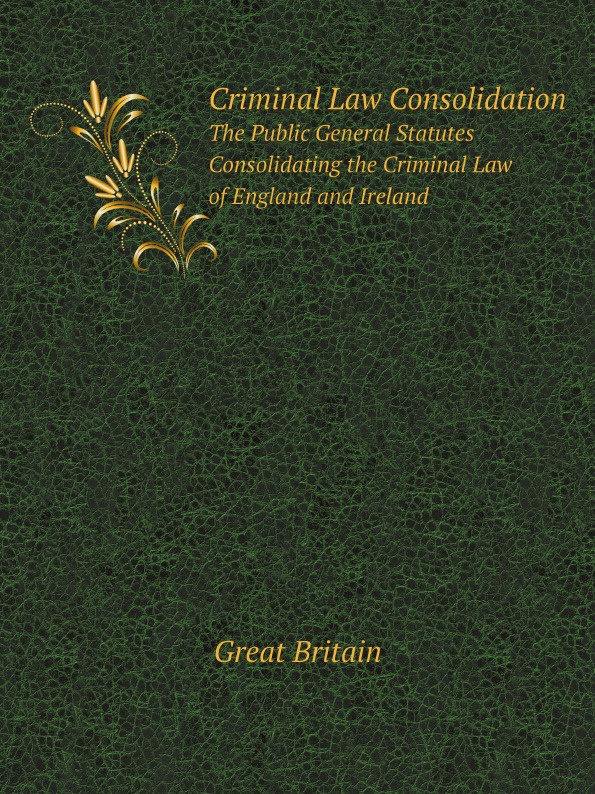 Great Britain Criminal Law Consolidation. The Public General Statutes Consolidating the Criminal Law of England and Ireland rapalje stewart a treatise on the law of larceny and kindred offenses