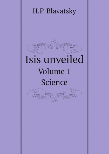 H. P. Blavatsky Isis unveiled. Volume 1. Science a bride unveiled
