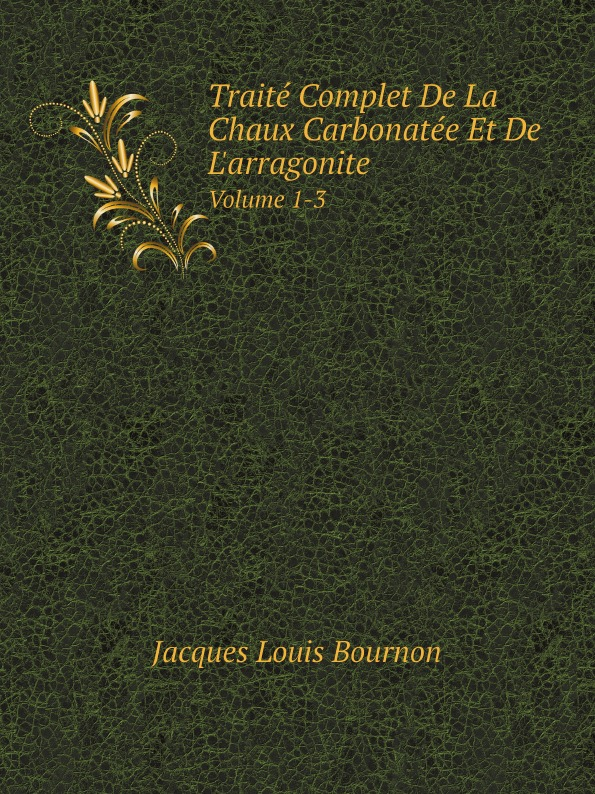 Jacques Louis Bournon Traite Complet De La Chaux Carbonatee Et De L.arragonite. Volume 1-3 jacques louis bournon traite complet de la chaux carbonatee et de l arragonite volume 1 3