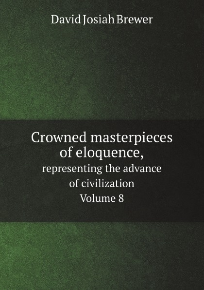 David J. Brewer Crowned masterpieces of eloquence. representing the advance of civilization. Volume 8 representing reality page 8