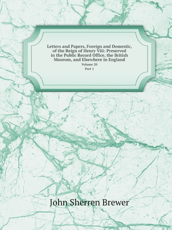 Brewer John Sherren Letters and Papers, Foreign and Domestic, of the Reign of Henry Viii: Preserved in the Public Record Office, the British Museum, and Elsewhere in England. Volume 20..Part 1