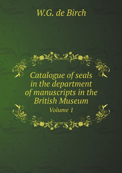 W.G. de Birch Catalogue of seals in the department of manuscripts in the British Museum. Volume 1 недорого