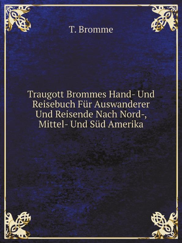 T. Bromme Traugott Brommes Hand- Und Reisebuch Fur Auswanderer Und Reisende Nach Nord-, Mittel- Und Sud Amerika