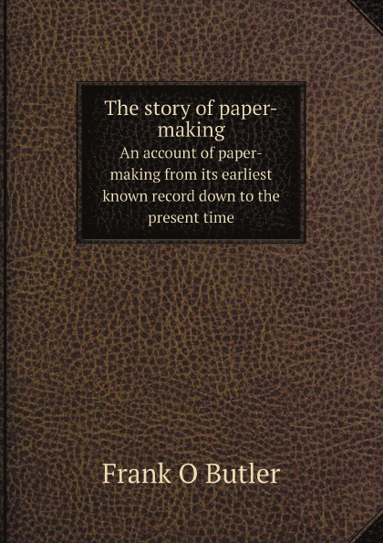 Frank O Butler The story of paper-making. An account of paper-making from its earliest known record down to the present time