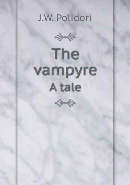 J.W. Polidori The vampyre. A tale john william polidori the vampyre