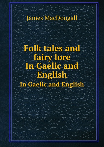 J. MacDougall Folk tales and fairy lore. In Gaelic and English
