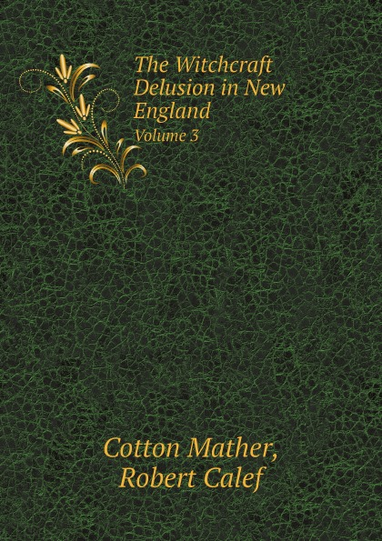 Cotton Mather, Robert Calef The Witchcraft Delusion in New England. Volume 3 set wonders in the new year s plaid