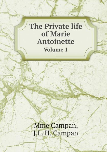 Mme Campan, J.L. H. Campan The Private life of Marie Antoinette. Volume 1 elisabeth princess of france the life and letters of madame elisabeth de france sister of louis xvi
