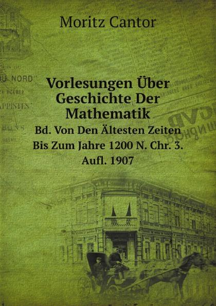 M. Cantor Vorlesungen Uber Geschichte Der Mathematik. Bd. Von Den Altesten Zeiten Bis Zum Jahre 1200 N. Chr. 3. Aufl. 1907 m cantor vorlesungen uber geschichte der mathematik volume 1