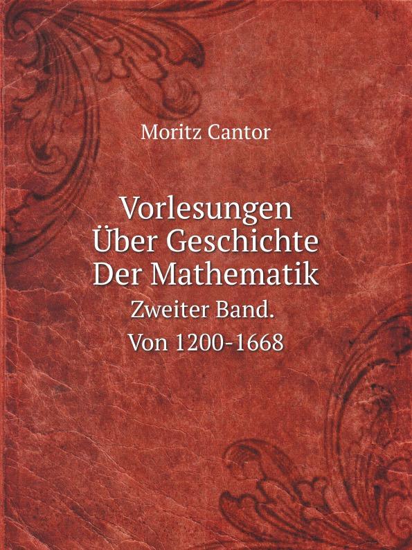 M. Cantor Vorlesungen Uber Geschichte Der Mathematik. Zweiter Band. Von 1200-1668 m cantor vorlesungen uber geschichte der mathematik volume 1