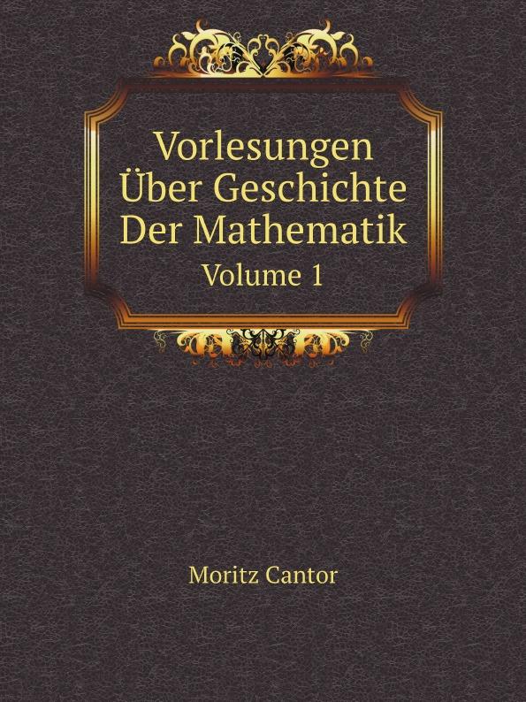 M. Cantor Vorlesungen Uber Geschichte Der Mathematik. Volume 1 c f plattner vorlesungen uber allgemeine huttenkunde volume 2