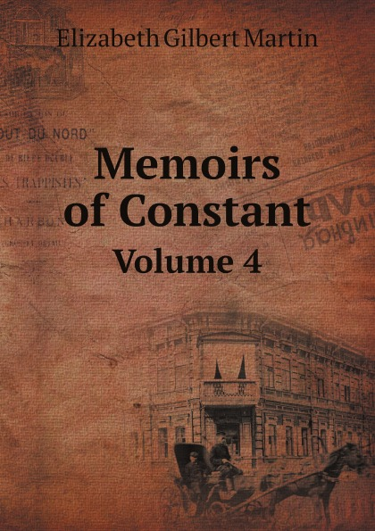 Elizabeth Gilbert Martin Memoirs of Constant. Volume 4 scott w life of napoleon volume 1