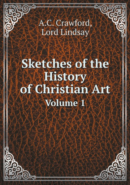 A.C. Crawford, Lord Lindsay Sketches of the History of Christian Art. Volume 1 making sense of christian art