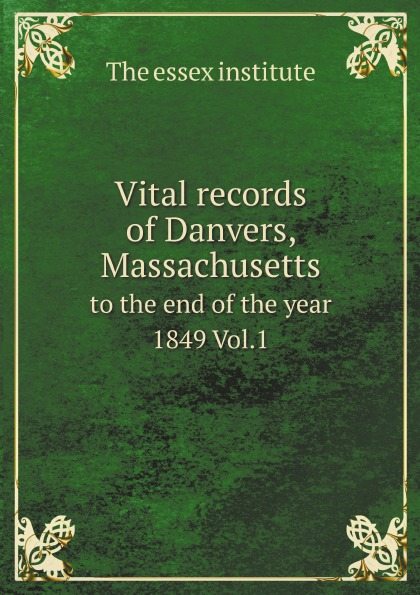 The essex institute Vital records of Danvers. Massachusetts, to the end of the year 1849. Volume 1 the essex institute vital records of danvers massachusetts to the end of the year 1849 volume 1