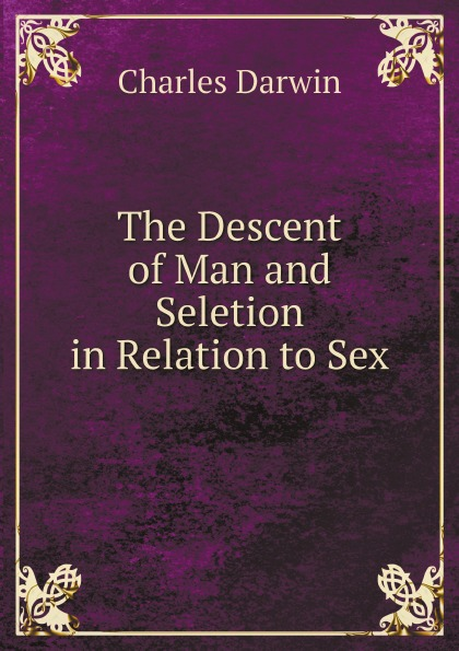 Darwin Charles The Descent of Man and Seletion in Relation to Sex darwin charles the descent of man and seletion in relation to sex