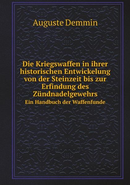 Auguste Demmin Die Kriegswaffen in ihrer historischen Entwickelung von der Steinzeit bis zur Erfindung des Zundnadelgewehrs. Ein Handbuch der Waffenfunde