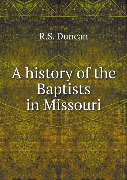 R.S. Duncan A history of the Baptists in Missouri